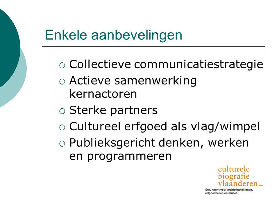 Enkele aanbevelingen  Collectieve communicatiestrategie  Actieve samenwerking kernactoren  Sterke partners  Cultureel erfgoed als vlag/wimpel  Publieksgericht denken, werken en programmeren