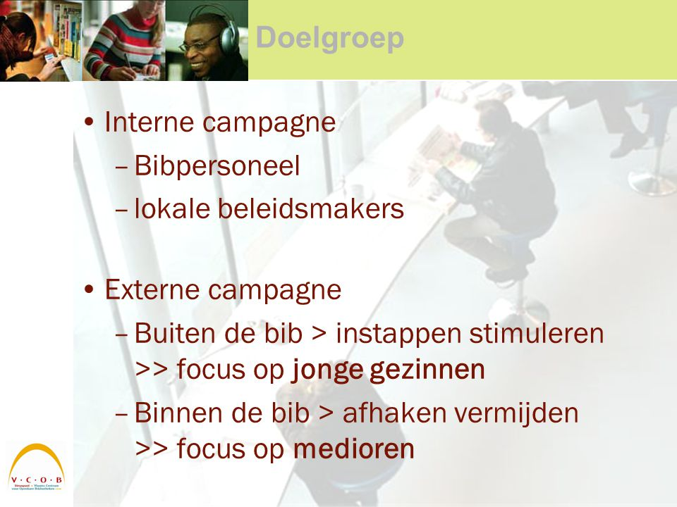 Doelgroep Interne campagne –Bibpersoneel –lokale beleidsmakers Externe campagne –Buiten de bib > instappen stimuleren >> focus op jonge gezinnen –Binnen de bib > afhaken vermijden >> focus op medioren