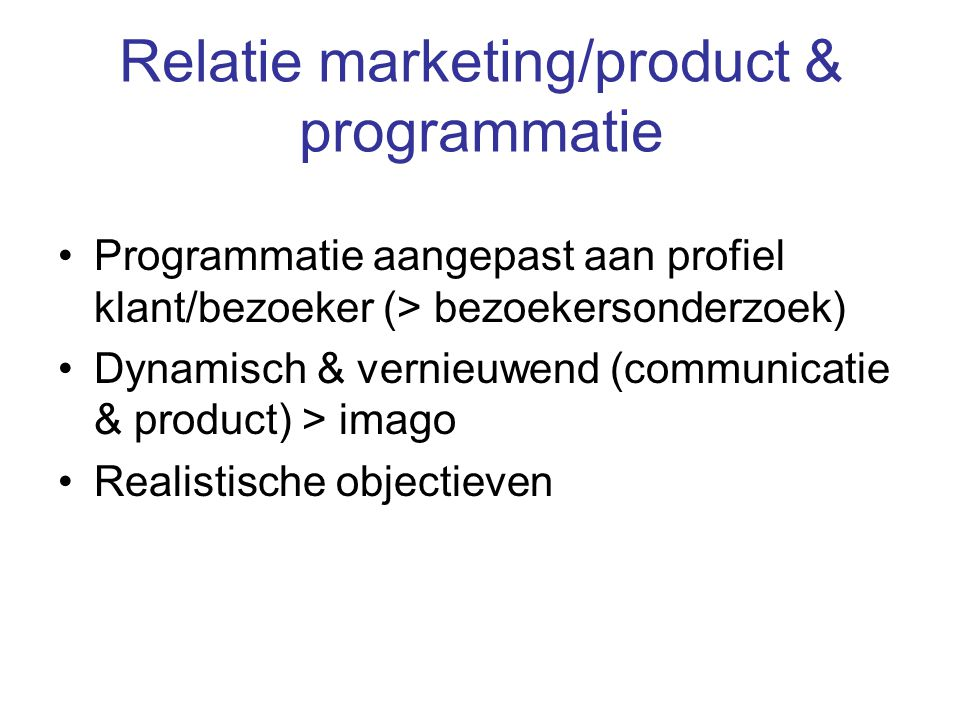 Relatie marketing/product & programmatie Programmatie aangepast aan profiel klant/bezoeker (> bezoekersonderzoek) Dynamisch & vernieuwend (communicatie & product) > imago Realistische objectieven