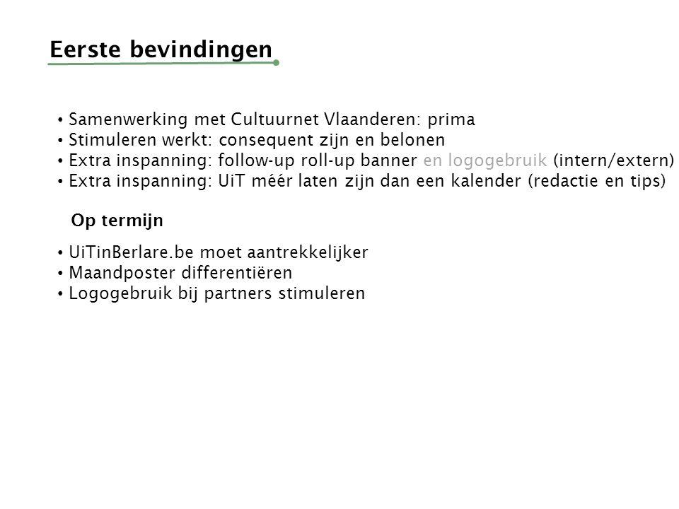 Eerste bevindingen Samenwerking met Cultuurnet Vlaanderen: prima Stimuleren werkt: consequent zijn en belonen Extra inspanning: follow-up roll-up banner en logogebruik (intern/extern) Extra inspanning: UiT méér laten zijn dan een kalender (redactie en tips) Op termijn UiTinBerlare.be moet aantrekkelijker Maandposter differentiëren Logogebruik bij partners stimuleren