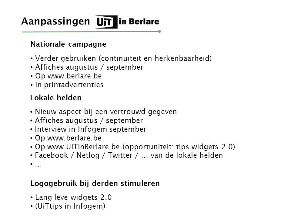 Verder gebruiken (continuïteit en herkenbaarheid) Affiches augustus / september Op www.berlare.be In printadvertenties Nationale campagne Nieuw aspect bij een vertrouwd gegeven Affiches augustus / september Interview in Infogem september Op www.berlare.be Op www.UiTinBerlare.be (opportuniteit: tips widgets 2.0) Facebook / Netlog / Twitter / … van de lokale helden … Lokale helden Aanpassingen Lang leve widgets 2.0 (UiTtips in Infogem) Logogebruik bij derden stimuleren