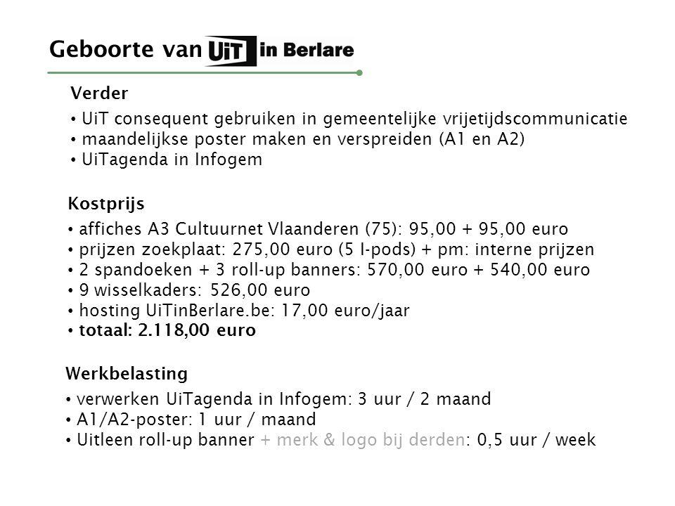 Geboorte van Verder UiT consequent gebruiken in gemeentelijke vrijetijdscommunicatie maandelijkse poster maken en verspreiden (A1 en A2) UiTagenda in Infogem Kostprijs affiches A3 Cultuurnet Vlaanderen (75): 95,00 + 95,00 euro prijzen zoekplaat: 275,00 euro (5 I-pods) + pm: interne prijzen 2 spandoeken + 3 roll-up banners: 570,00 euro + 540,00 euro 9 wisselkaders: 526,00 euro hosting UiTinBerlare.be: 17,00 euro/jaar totaal: 2.118,00 euro Werkbelasting verwerken UiTagenda in Infogem: 3 uur / 2 maand A1/A2-poster: 1 uur / maand Uitleen roll-up banner + merk & logo bij derden: 0,5 uur / week