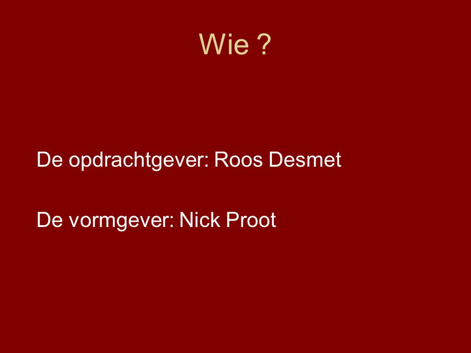Wie De opdrachtgever: Roos Desmet De vormgever: Nick Proot