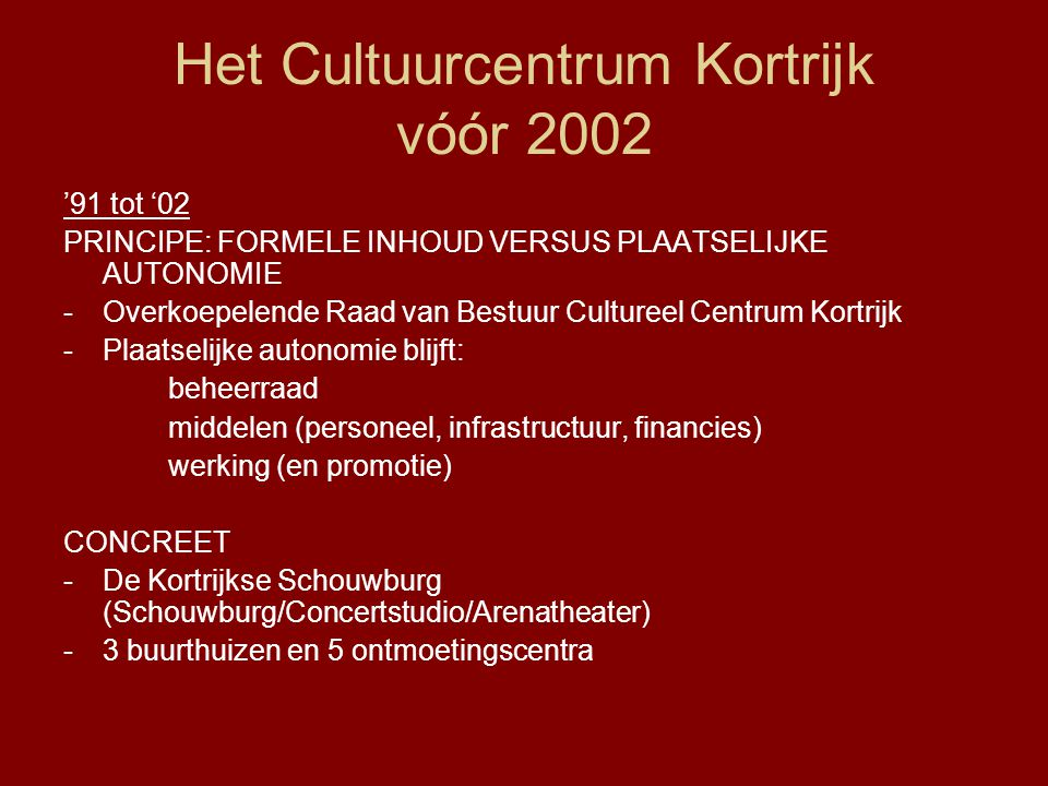 Het Cultuurcentrum Kortrijk vóór 2002 '91 tot '02 PRINCIPE: FORMELE INHOUD VERSUS PLAATSELIJKE AUTONOMIE -Overkoepelende Raad van Bestuur Cultureel Centrum Kortrijk -Plaatselijke autonomie blijft: beheerraad middelen (personeel, infrastructuur, financies) werking (en promotie) CONCREET -De Kortrijkse Schouwburg (Schouwburg/Concertstudio/Arenatheater) -3 buurthuizen en 5 ontmoetingscentra