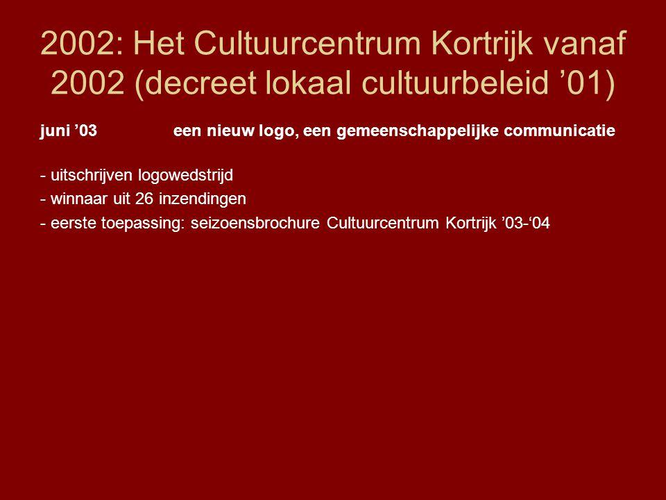 2002: Het Cultuurcentrum Kortrijk vanaf 2002 (decreet lokaal cultuurbeleid '01) juni '03een nieuw logo, een gemeenschappelijke communicatie - uitschrijven logowedstrijd - winnaar uit 26 inzendingen - eerste toepassing: seizoensbrochure Cultuurcentrum Kortrijk '03-'04