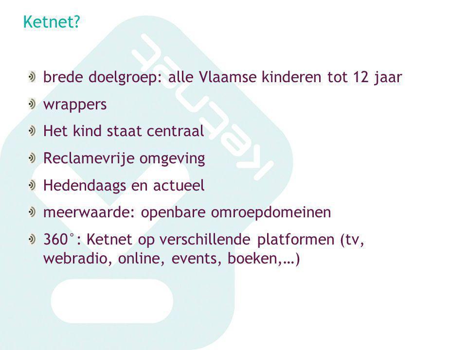 Ketnet? brede doelgroep: alle Vlaamse kinderen tot 12 jaar wrappers Het kind staat centraal Reclamevrije omgeving Hedendaags en actueel meerwaarde: op