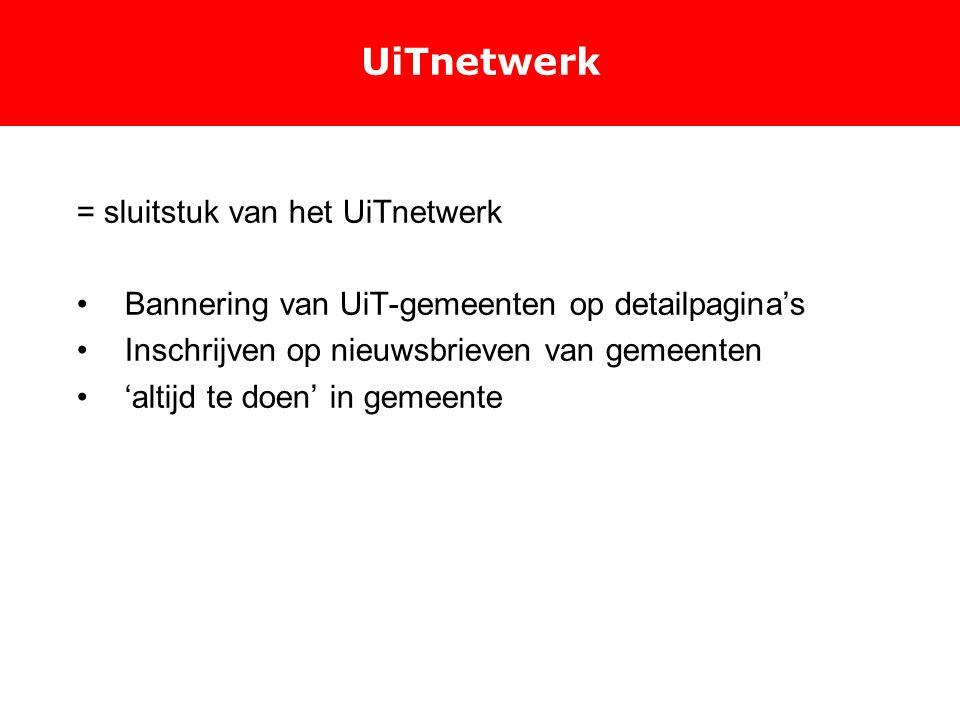UiTnetwerk = sluitstuk van het UiTnetwerk Bannering van UiT-gemeenten op detailpagina's Inschrijven op nieuwsbrieven van gemeenten 'altijd te doen' in gemeente