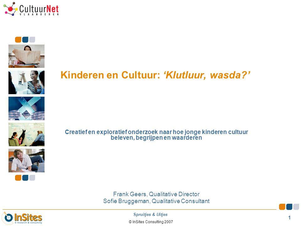 1 © InSites Consulting 2007 Spruitjes & Uitjes Kinderen en Cultuur: 'Klutluur, wasda?' Creatief en exploratief onderzoek naar hoe jonge kinderen cultu