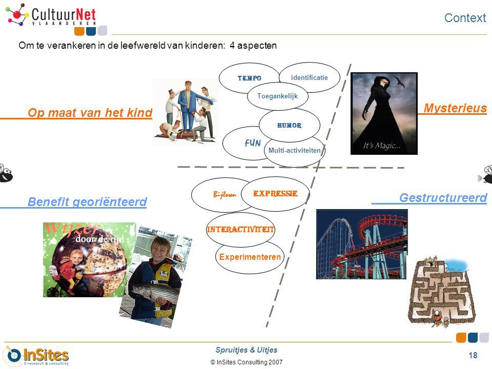 © InSites Consulting 2007 18 Spruitjes & Uitjes Context Om te verankeren in de leefwereld van kinderen: 4 aspecten Op maat van het kind Benefit georië