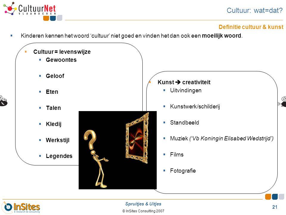 © InSites Consulting 2007 21 Spruitjes & Uitjes Cultuur: wat=dat?  Kinderen kennen het woord 'cultuur' niet goed en vinden het dan ook een moeilijk w