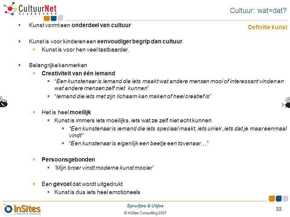 © InSites Consulting 2007 22 Spruitjes & Uitjes Cultuur: wat=dat?  Kunst vormt een onderdeel van cultuur  Kunst is voor kinderen een eenvoudiger beg