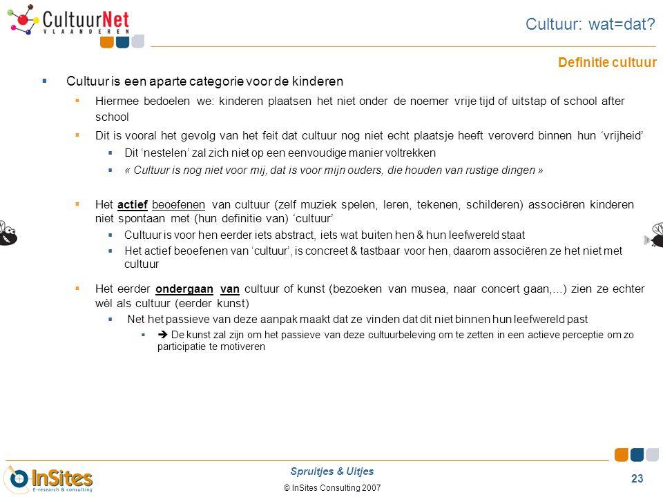 © InSites Consulting 2007 23 Spruitjes & Uitjes  Cultuur is een aparte categorie voor de kinderen  Hiermee bedoelen we: kinderen plaatsen het niet o