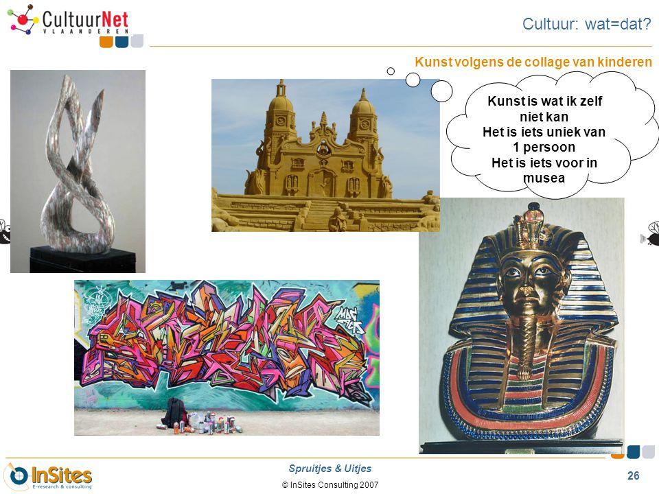 © InSites Consulting 2007 26 Spruitjes & Uitjes Cultuur: wat=dat? Kunst volgens de collage van kinderen Kunst is wat ik zelf niet kan Het is iets unie