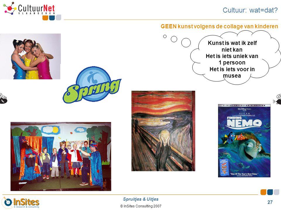 © InSites Consulting 2007 27 Spruitjes & Uitjes Cultuur: wat=dat? GEEN kunst volgens de collage van kinderen Kunst is wat ik zelf niet kan Het is iets