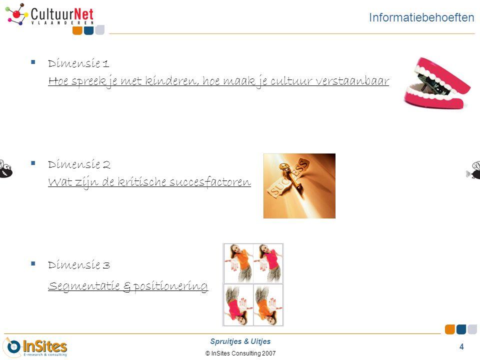 © InSites Consulting 2007 4 Spruitjes & Uitjes Informatiebehoeften  Dimensie 1 Hoe spreek je met kinderen, hoe maak je cultuur verstaanbaar  Dimensi