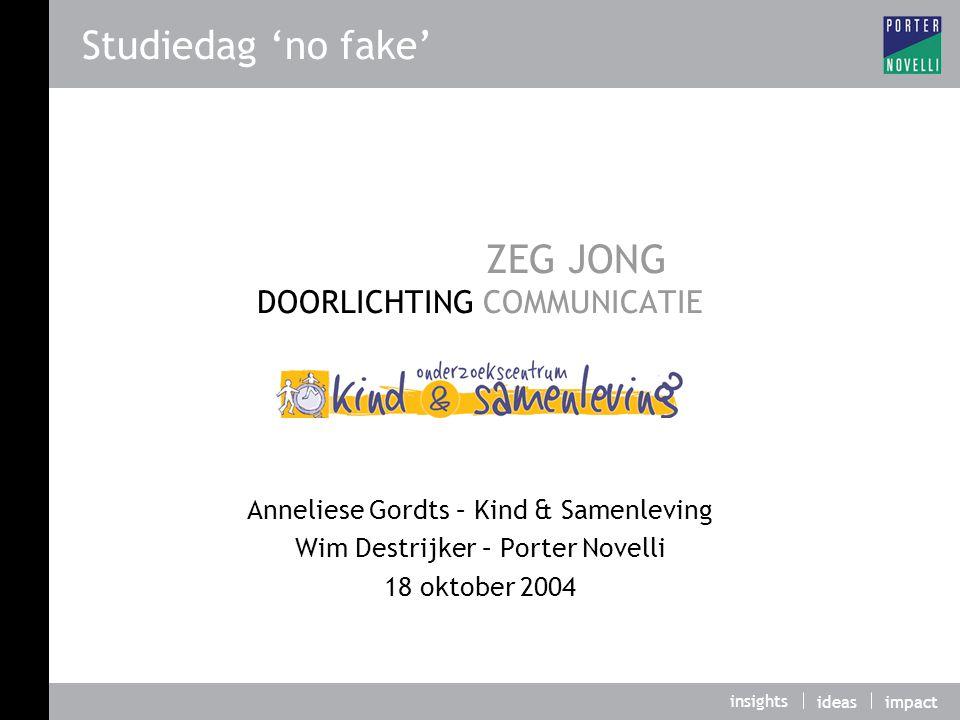 insights ideasimpact ZEG JONG DOORLICHTING COMMUNICATIE Anneliese Gordts – Kind & Samenleving Wim Destrijker – Porter Novelli 18 oktober 2004 Studiedag 'no fake'