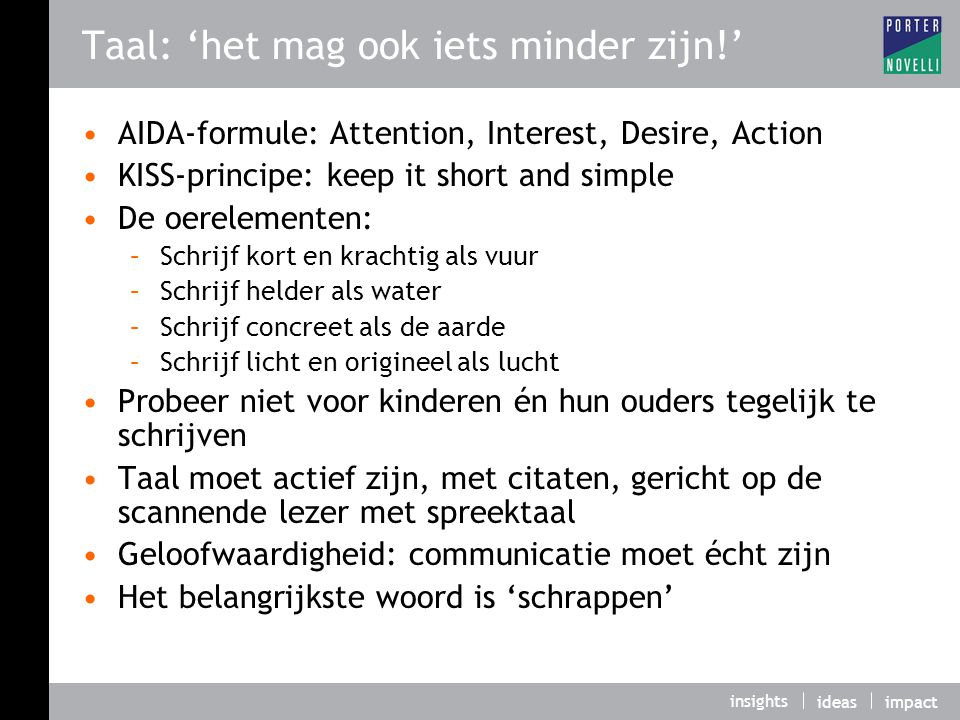 insights ideasimpact Taal: 'het mag ook iets minder zijn!' AIDA-formule: Attention, Interest, Desire, Action KISS-principe: keep it short and simple D