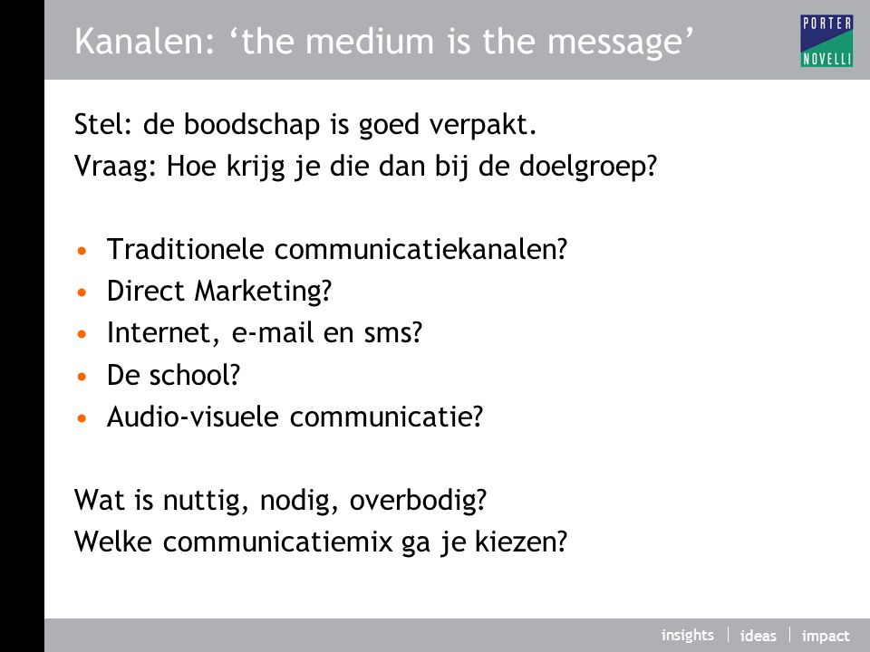 insights ideasimpact Kanalen: 'the medium is the message' Stel: de boodschap is goed verpakt. Vraag: Hoe krijg je die dan bij de doelgroep? Traditione