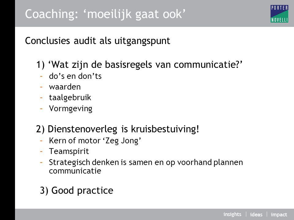 insights ideasimpact Coaching: 'moeilijk gaat ook' Conclusies audit als uitgangspunt 1) 'Wat zijn de basisregels van communicatie?' –do's en don'ts –waarden –taalgebruik –Vormgeving 2) Dienstenoverleg is kruisbestuiving.