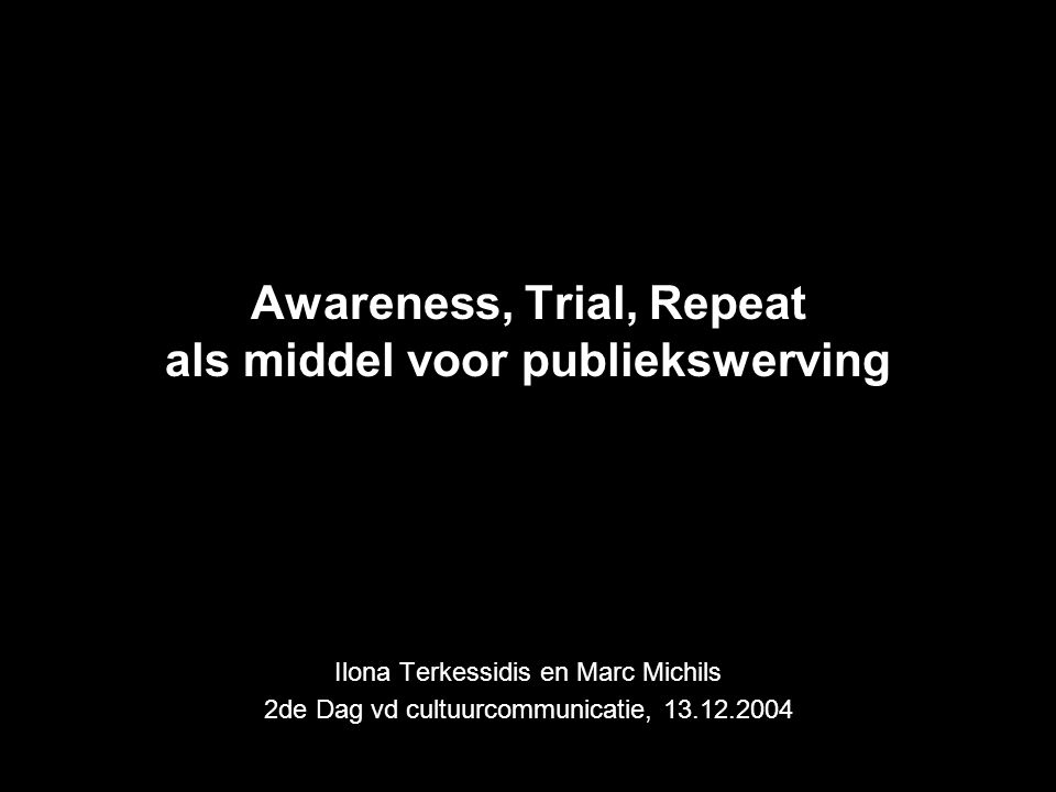 Awareness, Trial, Repeat als middel voor publiekswerving Ilona Terkessidis en Marc Michils 2de Dag vd cultuurcommunicatie, 13.12.2004