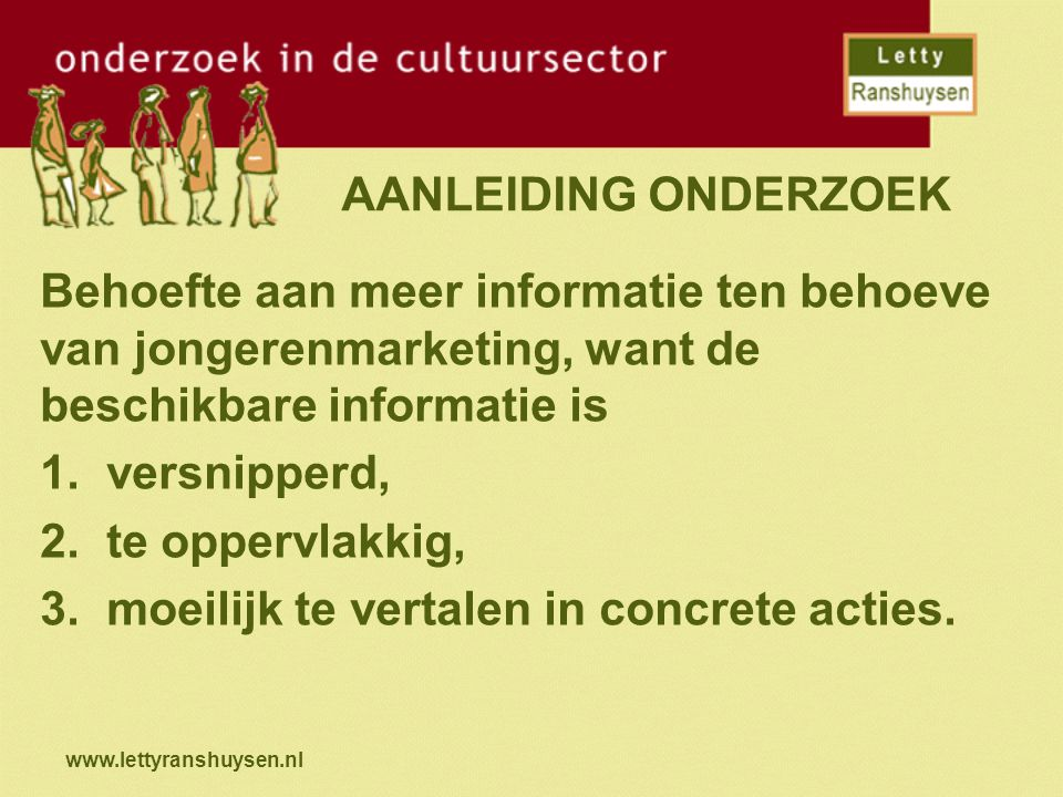 www.lettyranshuysen.nl UITKOMSTEN EERDER ONDERZOEK Kenmerken jongeren (15 t/m 25 jaar): 1.Richten zich op mond-tot-mondreclame en affiches.