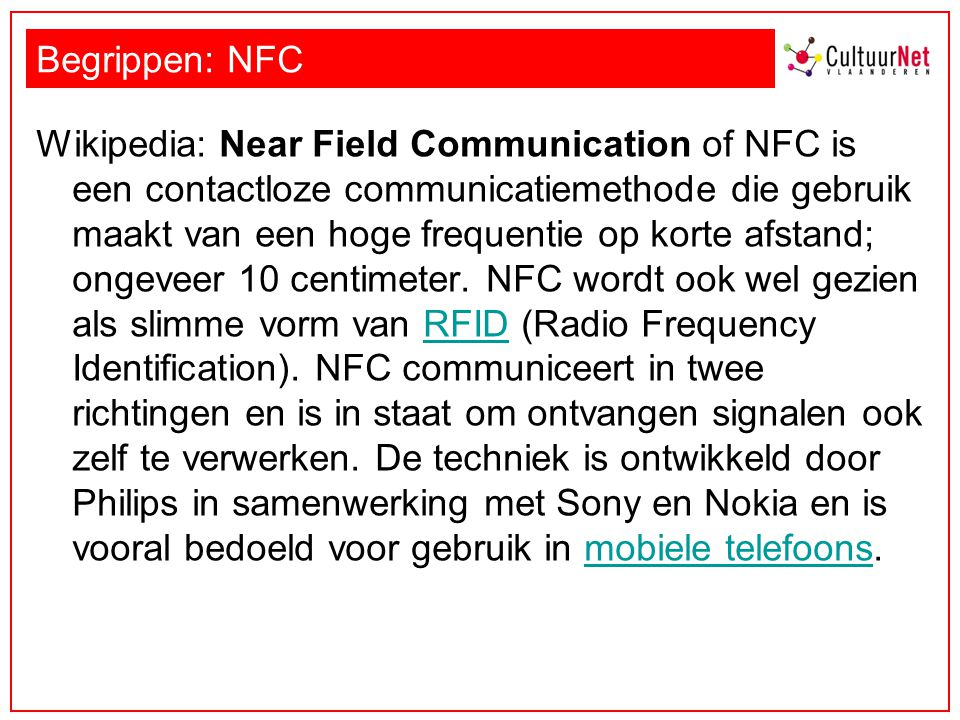 Begrippen: NFC Wikipedia: Near Field Communication of NFC is een contactloze communicatiemethode die gebruik maakt van een hoge frequentie op korte afstand; ongeveer 10 centimeter.