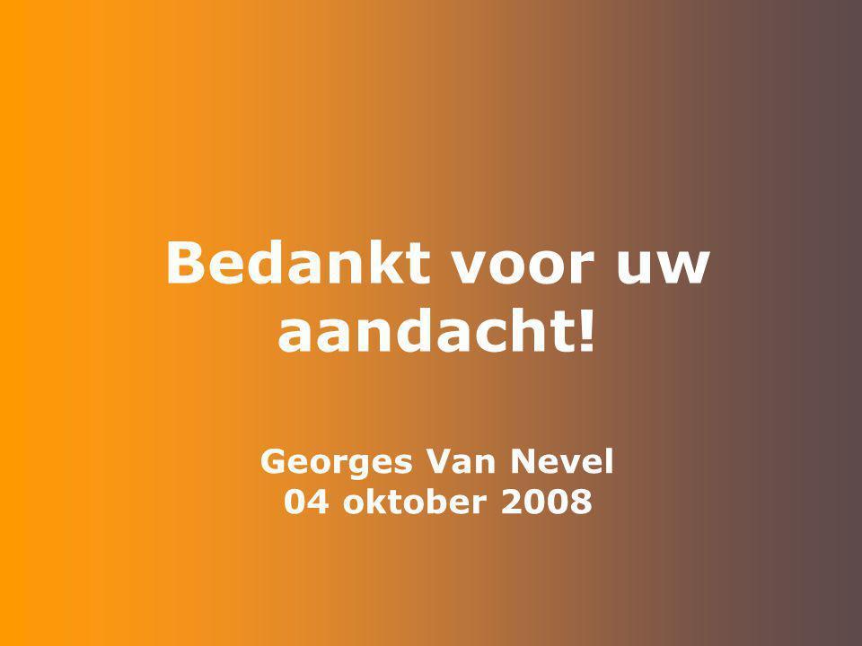 Georges Van Nevel 04 oktober 2008 Bedankt voor uw aandacht!
