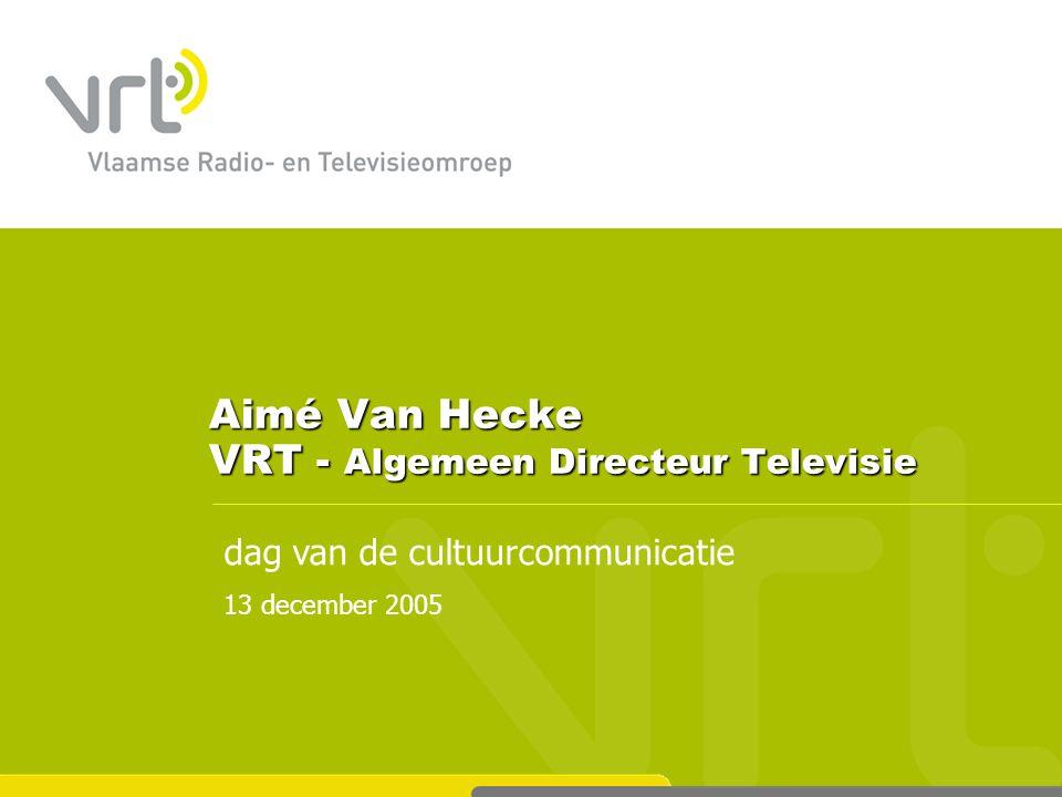 dag van de cultuurcommunicatie 13 december 2005 Aimé Van Hecke VRT - Algemeen Directeur Televisie