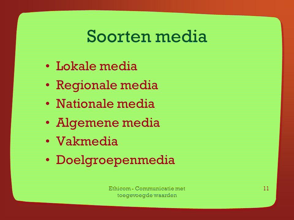 Ethicom - Communicatie met toegevoegde waarden 11 Soorten media Lokale media Regionale media Nationale media Algemene media Vakmedia Doelgroepenmedia