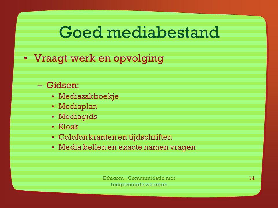 Ethicom - Communicatie met toegevoegde waarden 14 Goed mediabestand Vraagt werk en opvolging –Gidsen: Mediazakboekje Mediaplan Mediagids Kiosk Colofon
