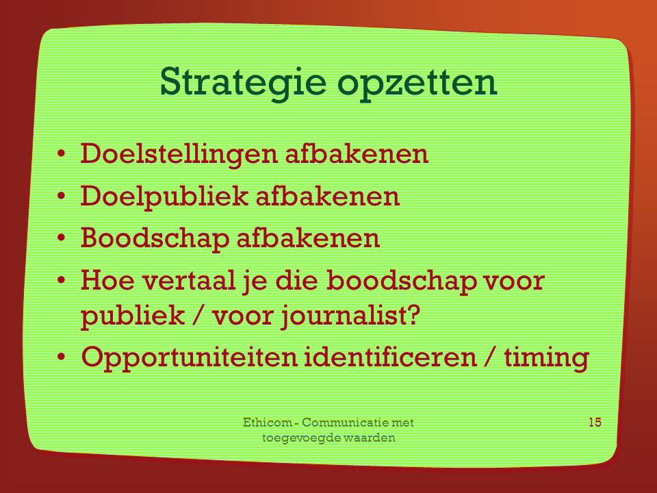 Ethicom - Communicatie met toegevoegde waarden 15 Strategie opzetten Doelstellingen afbakenen Doelpubliek afbakenen Boodschap afbakenen Hoe vertaal je