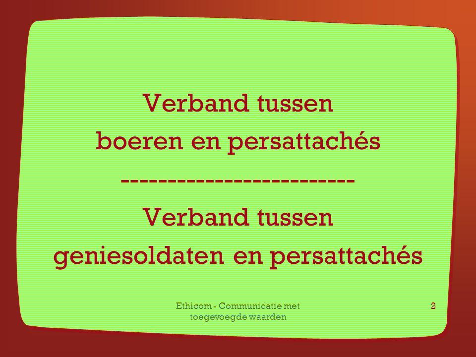 Ethicom - Communicatie met toegevoegde waarden 2 Verband tussen boeren en persattachés ------------------------- Verband tussen geniesoldaten en persa