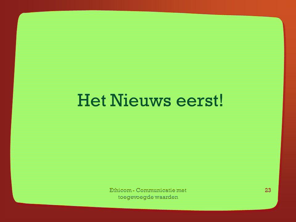 Ethicom - Communicatie met toegevoegde waarden 23 Het Nieuws eerst!