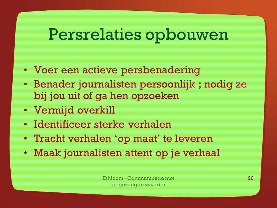 Ethicom - Communicatie met toegevoegde waarden 26 Persrelaties opbouwen Voer een actieve persbenadering Benader journalisten persoonlijk ; nodig ze bi