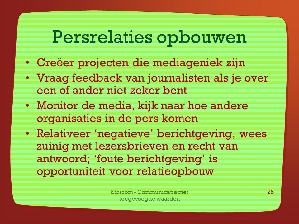 Ethicom - Communicatie met toegevoegde waarden 28 Persrelaties opbouwen Cre ë er projecten die mediageniek zijn Vraag feedback van journalisten als je