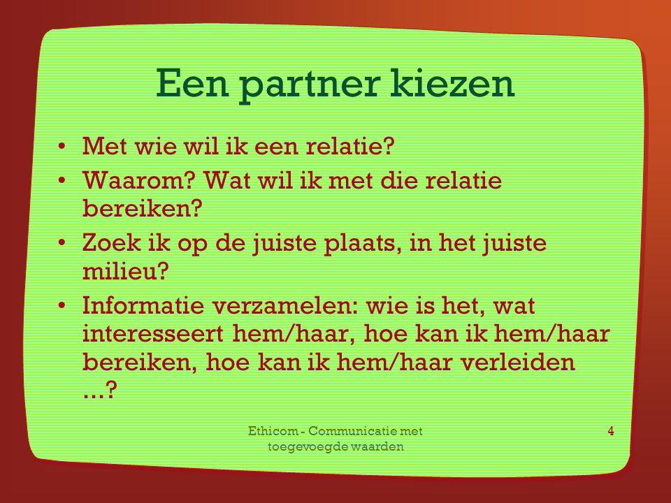 Ethicom - Communicatie met toegevoegde waarden 4 Een partner kiezen Met wie wil ik een relatie? Waarom? Wat wil ik met die relatie bereiken? Zoek ik o