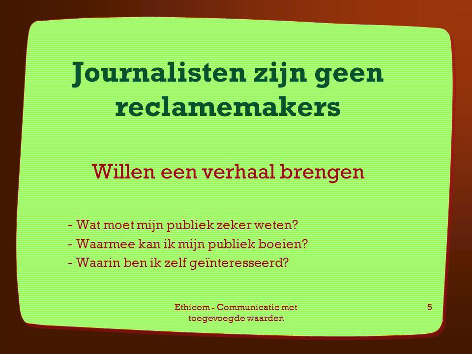 Ethicom - Communicatie met toegevoegde waarden 5 Journalisten zijn geen reclamemakers Willen een verhaal brengen - Wat moet mijn publiek zeker weten?