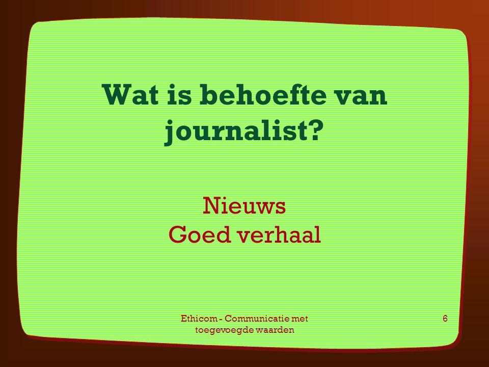 Ethicom - Communicatie met toegevoegde waarden 6 Wat is behoefte van journalist? Nieuws Goed verhaal