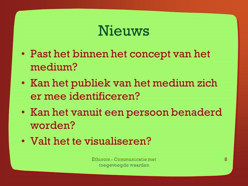 Ethicom - Communicatie met toegevoegde waarden 8 Nieuws Past het binnen het concept van het medium? Kan het publiek van het medium zich er mee identif