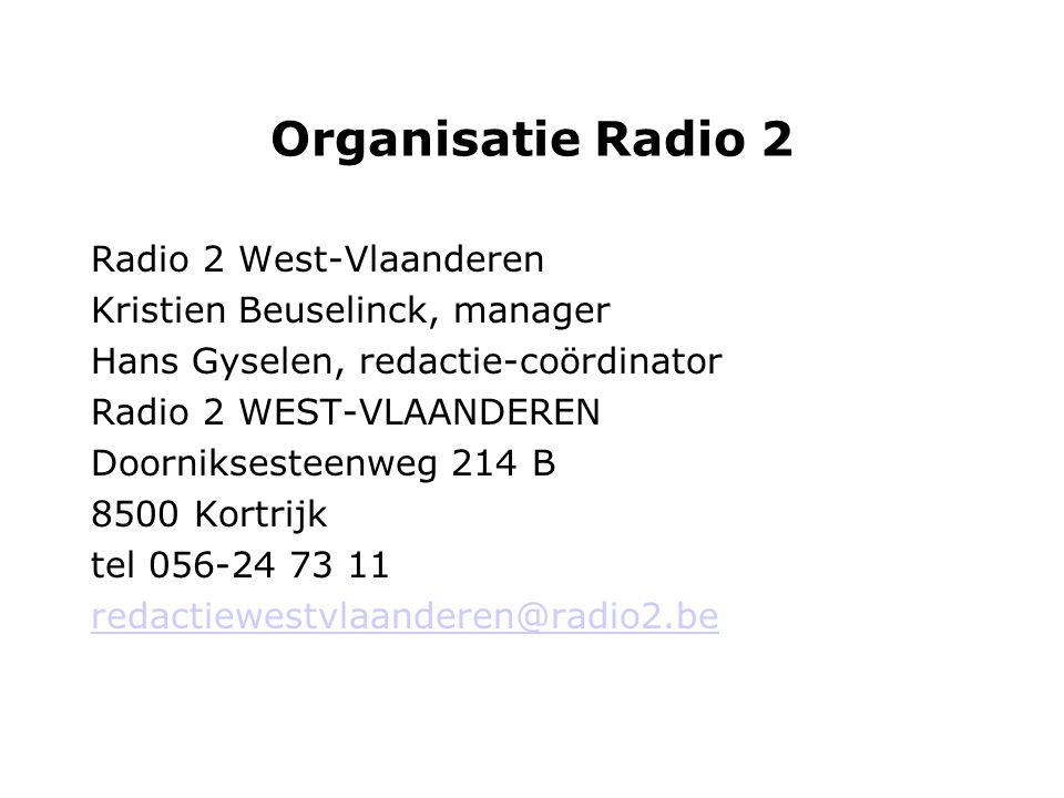 Organisatie Radio 2 Radio 2 West-Vlaanderen Kristien Beuselinck, manager Hans Gyselen, redactie-coördinator Radio 2 WEST-VLAANDEREN Doorniksesteenweg 214 B 8500 Kortrijk tel 056-24 73 11 redactiewestvlaanderen@radio2.be