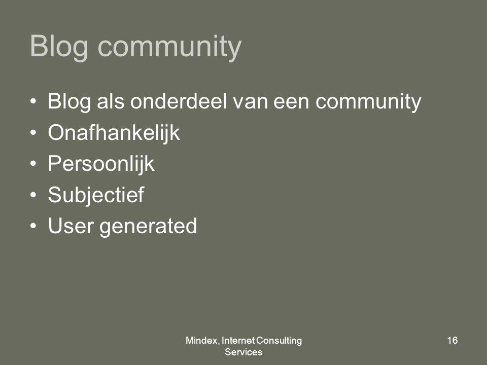 Mindex, Internet Consulting Services 16 Blog community Blog als onderdeel van een community Onafhankelijk Persoonlijk Subjectief User generated