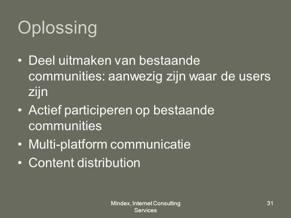 Mindex, Internet Consulting Services 31 Oplossing Deel uitmaken van bestaande communities: aanwezig zijn waar de users zijn Actief participeren op bestaande communities Multi-platform communicatie Content distribution