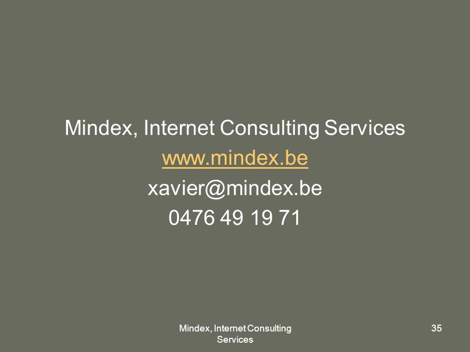 Mindex, Internet Consulting Services 35 Mindex, Internet Consulting Services www.mindex.be xavier@mindex.be 0476 49 19 71