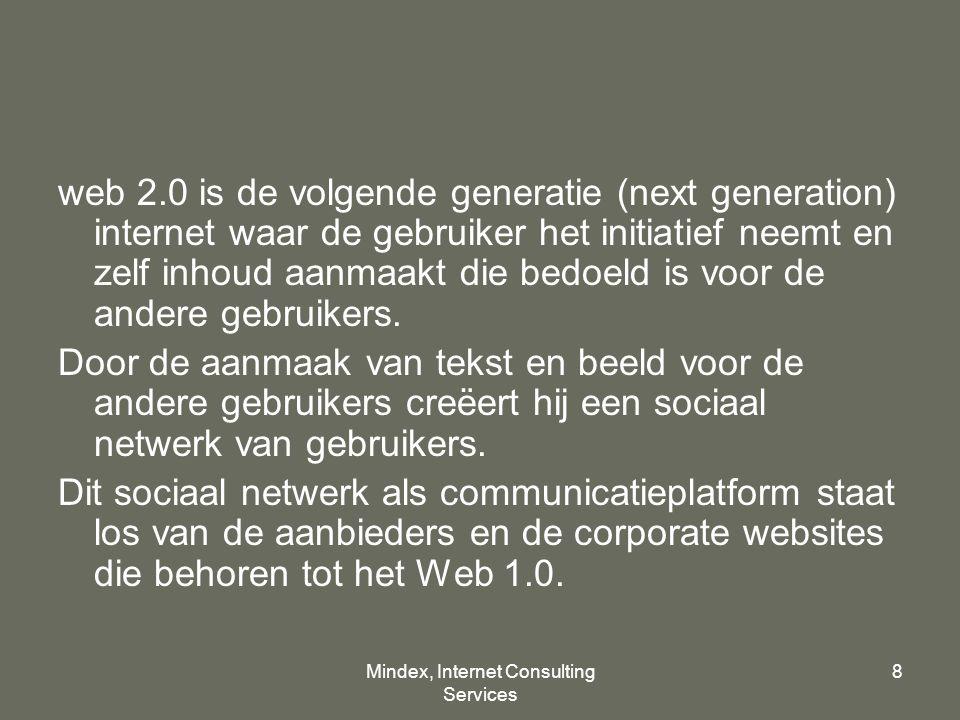 Mindex, Internet Consulting Services 8 web 2.0 is de volgende generatie (next generation) internet waar de gebruiker het initiatief neemt en zelf inhoud aanmaakt die bedoeld is voor de andere gebruikers.