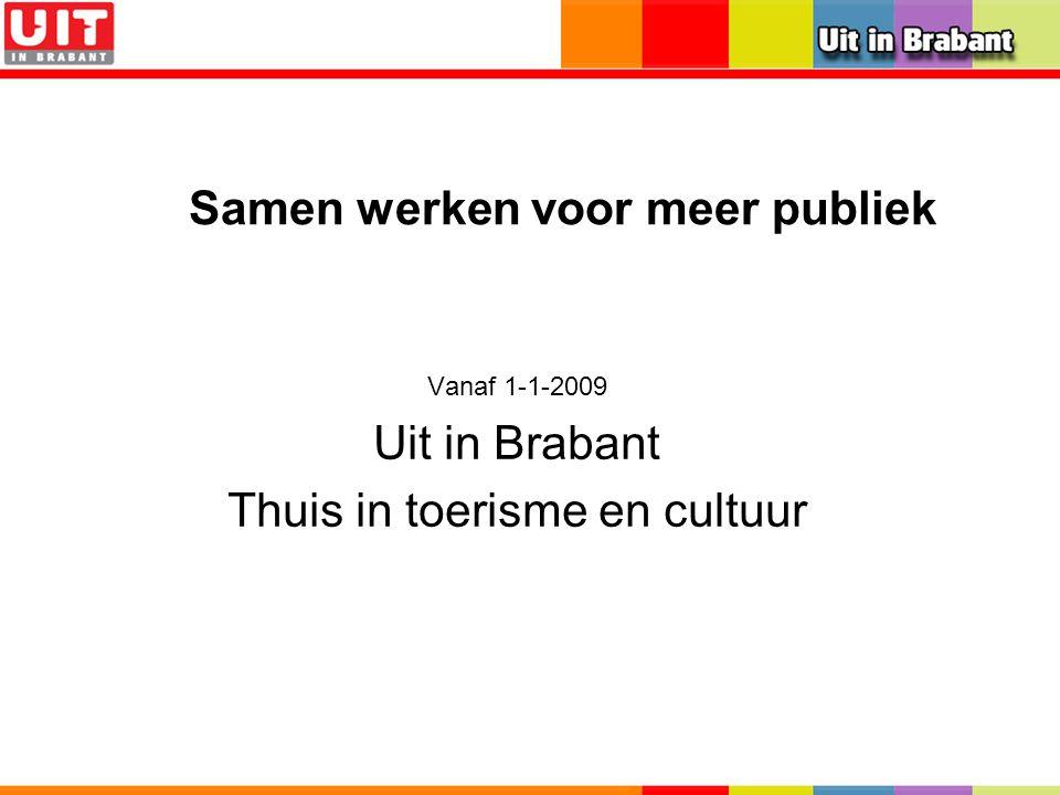 Samen werken voor meer publiek Vanaf 1-1-2009 Uit in Brabant Thuis in toerisme en cultuur
