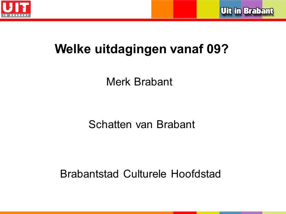 Welke uitdagingen vanaf 09? Brabantstad Culturele Hoofdstad Schatten van Brabant Merk Brabant