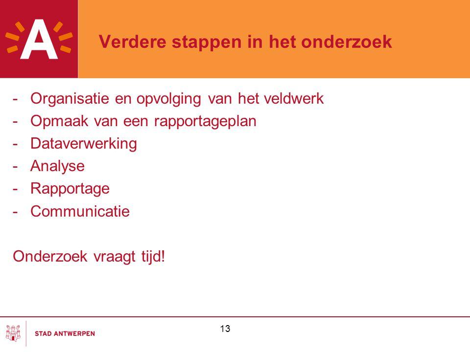 13 Verdere stappen in het onderzoek -Organisatie en opvolging van het veldwerk -Opmaak van een rapportageplan -Dataverwerking -Analyse -Rapportage -Co