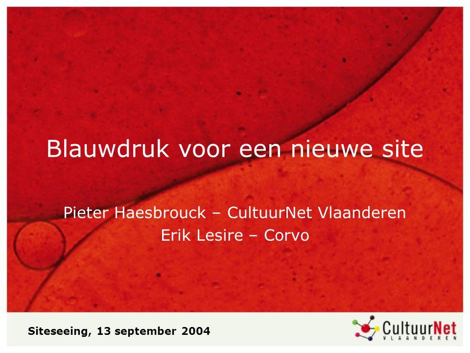 Blauwdruk voor een nieuwe site Pieter Haesbrouck – CultuurNet Vlaanderen Erik Lesire – Corvo Siteseeing, 13 september 2004