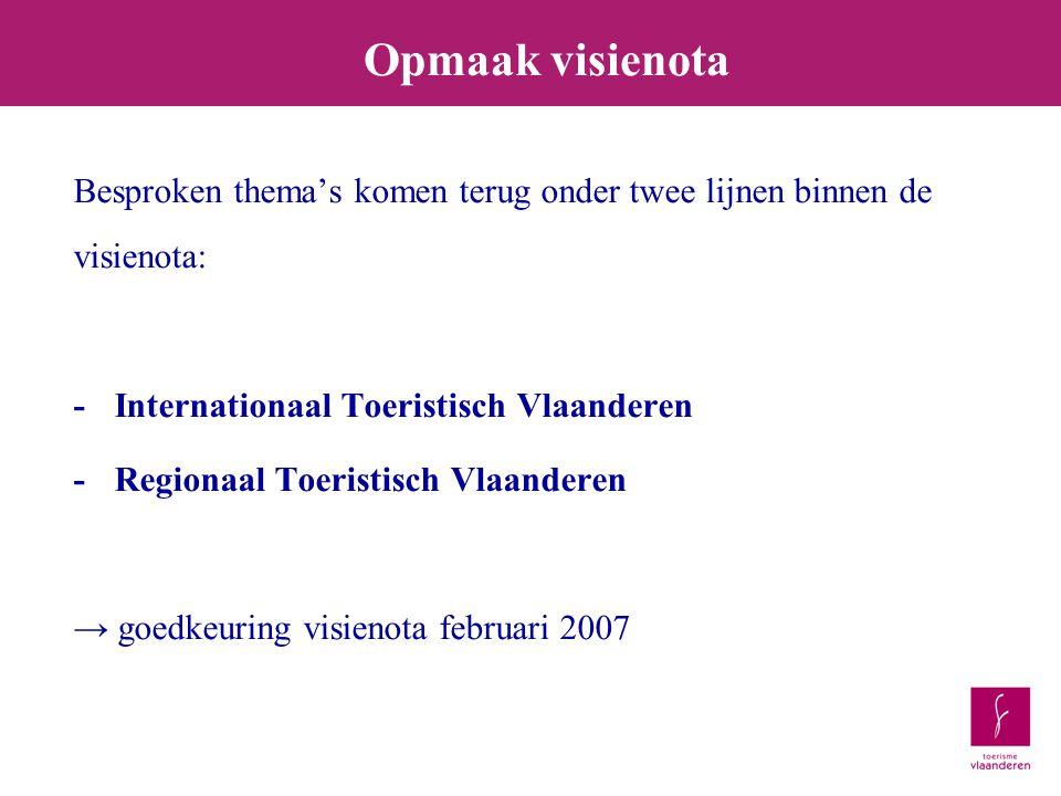 Besproken thema's komen terug onder twee lijnen binnen de visienota: -Internationaal Toeristisch Vlaanderen -Regionaal Toeristisch Vlaanderen → goedkeuring visienota februari 2007 Opmaak visienota
