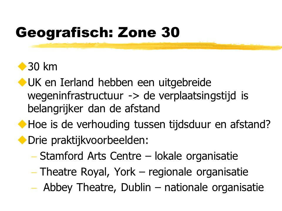 Geografisch: Zone 30  30 km  UK en Ierland hebben een uitgebreide wegeninfrastructuur -> de verplaatsingstijd is belangrijker dan de afstand  Hoe is de verhouding tussen tijdsduur en afstand.
